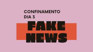 Confinamento – Dia 3 – Fake news: em que acreditar?
