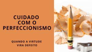 Perfeccionismo é virtude ou defeito? – 78 de 100