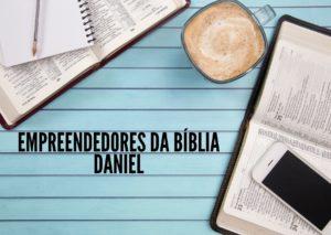 Empreendedores da Bíblia – Daniel – Parte 1