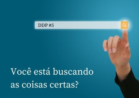 Você está buscando as coisas certas? – DDP #5